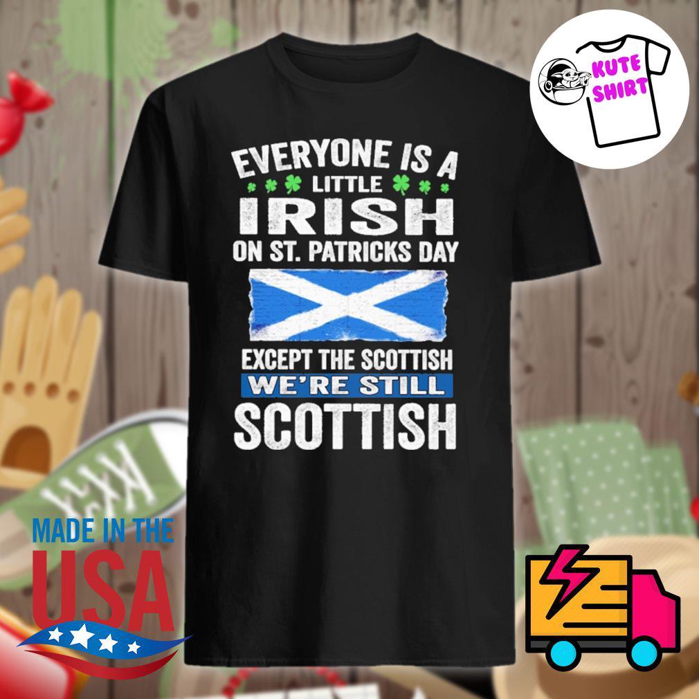 Everyone is a little irish on st.patricks day except the Scottish we're still Scottish shirt