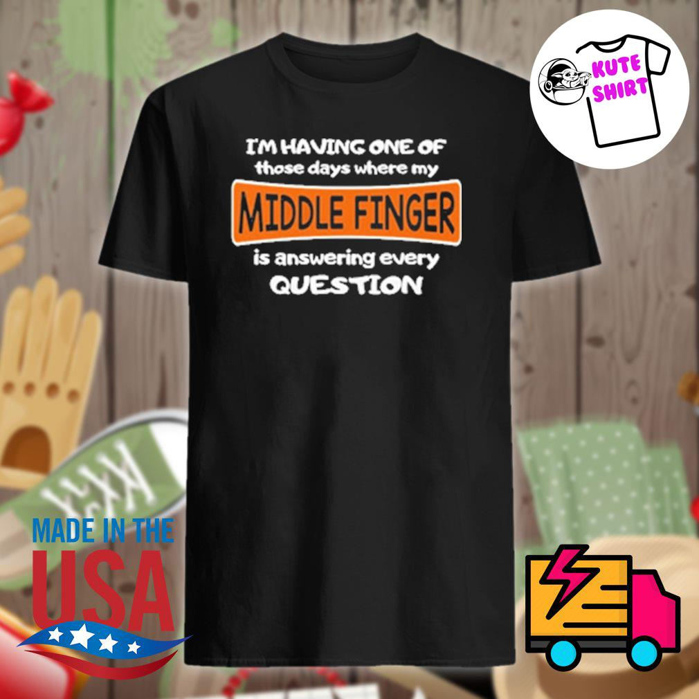 I'm having one of those days where my Middle Finger is answering every question shirt