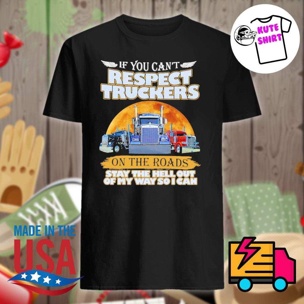 If you can't respect truckers on the roads stay the hell out of my way so I can shirt
