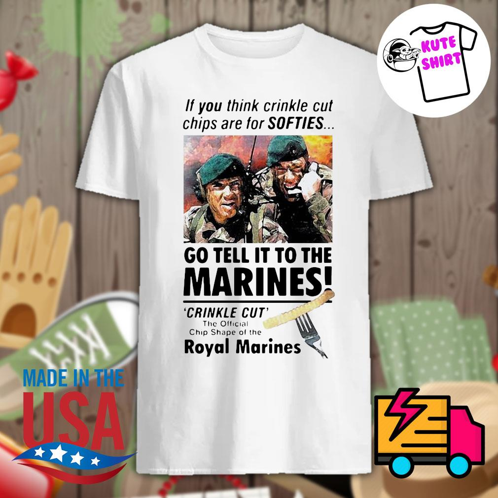 If you think crinkle cut chips are for softies go tell it to the Marines shirt