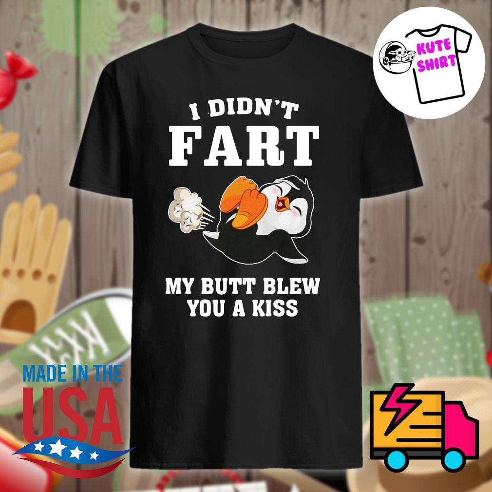 Penguin I didn't fart my butt blew you a kiss shirt