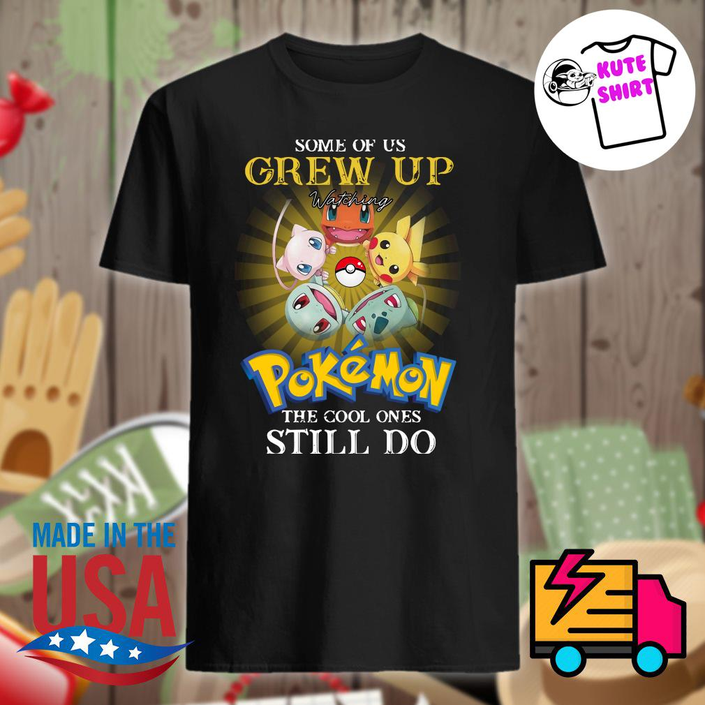 Some of us grew up Pokemon the cool ones still do shirt