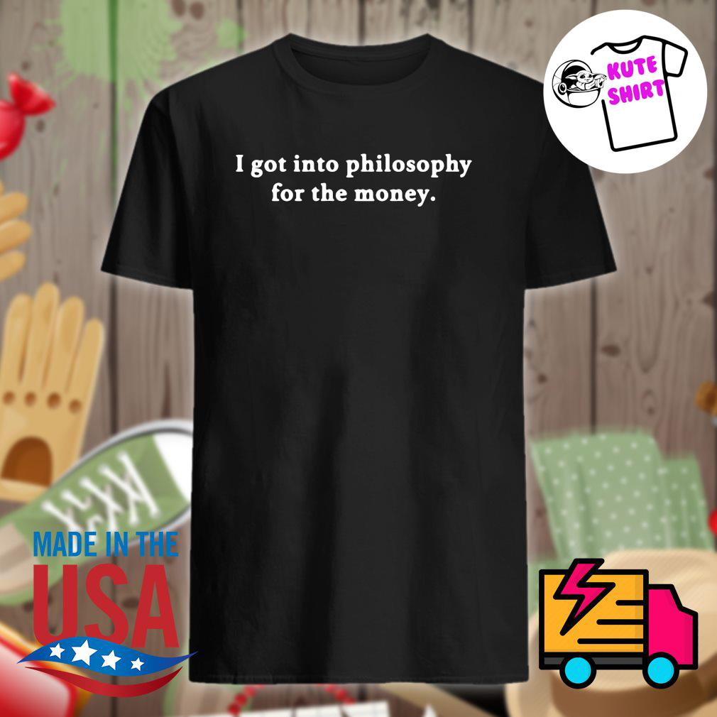 I got into philosophy for the money shirt