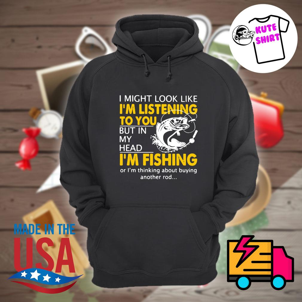 I might look like I'm listening to you but in my head I'm Fishing or I'm thinking about buying another rod s Hoodie