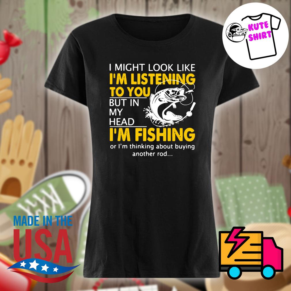 I might look like I'm listening to you but in my head I'm Fishing or I'm thinking about buying another rod s Ladies t-shirt