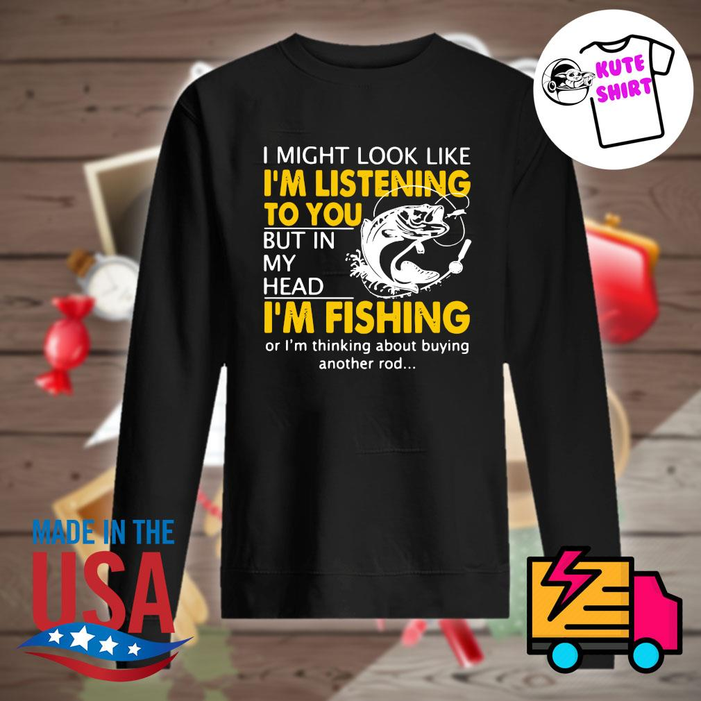 I might look like I'm listening to you but in my head I'm Fishing or I'm thinking about buying another rod s Sweater