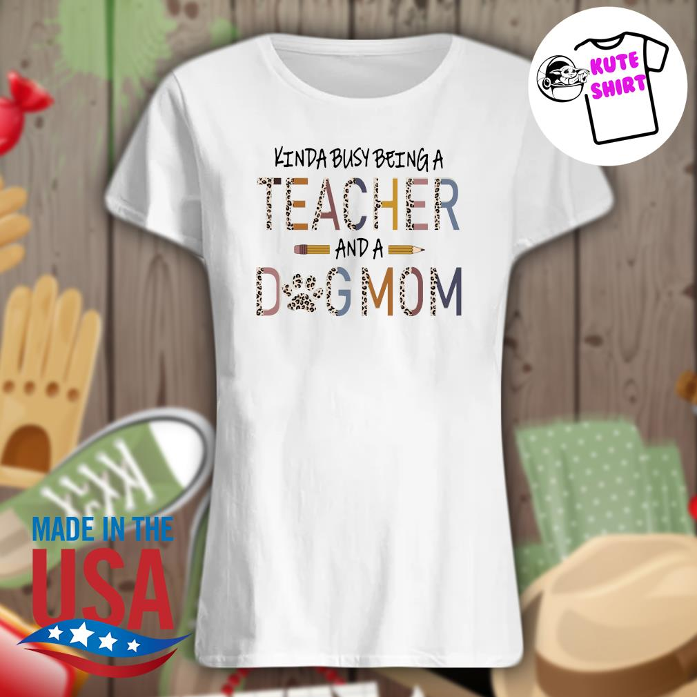 Kinda busy being a teacher and a dog mom Mother's day s Ladies t-shirt