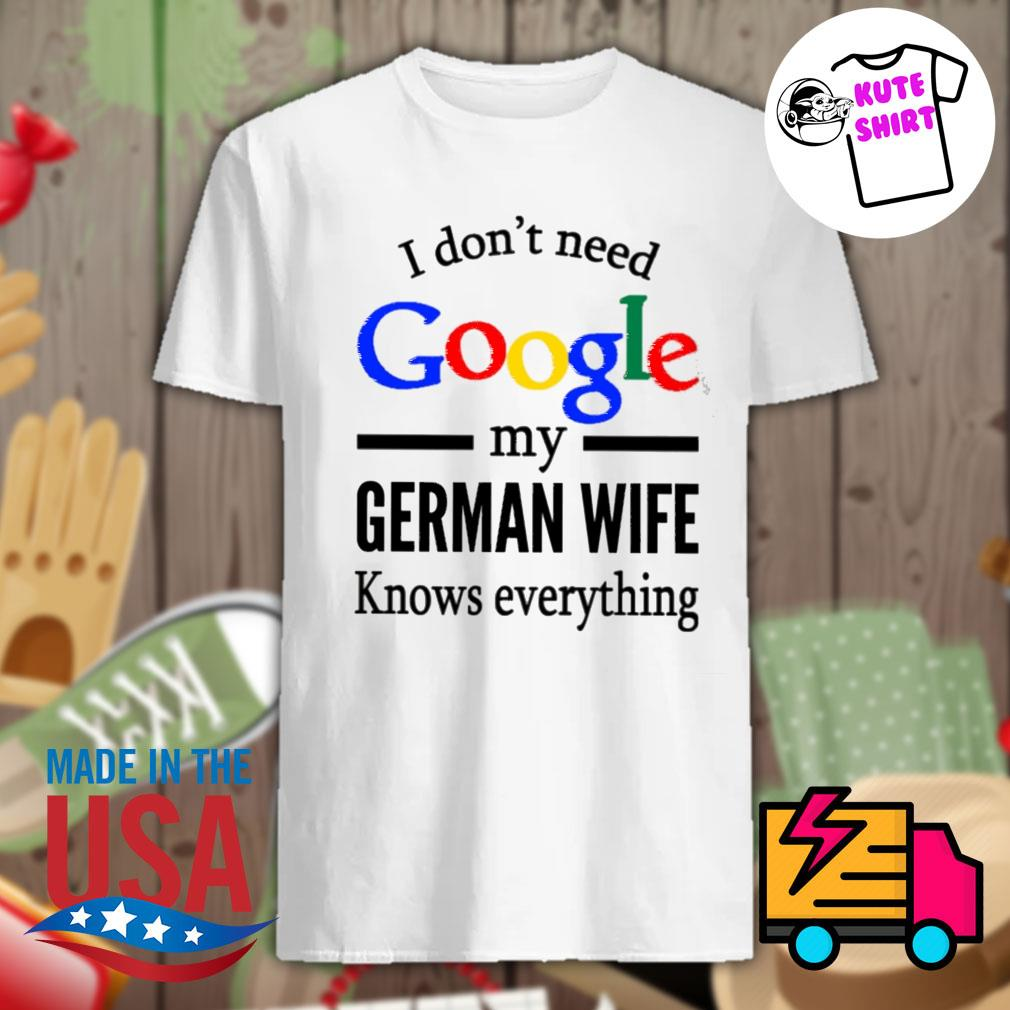 I don't need google my German wife knows everything shirt