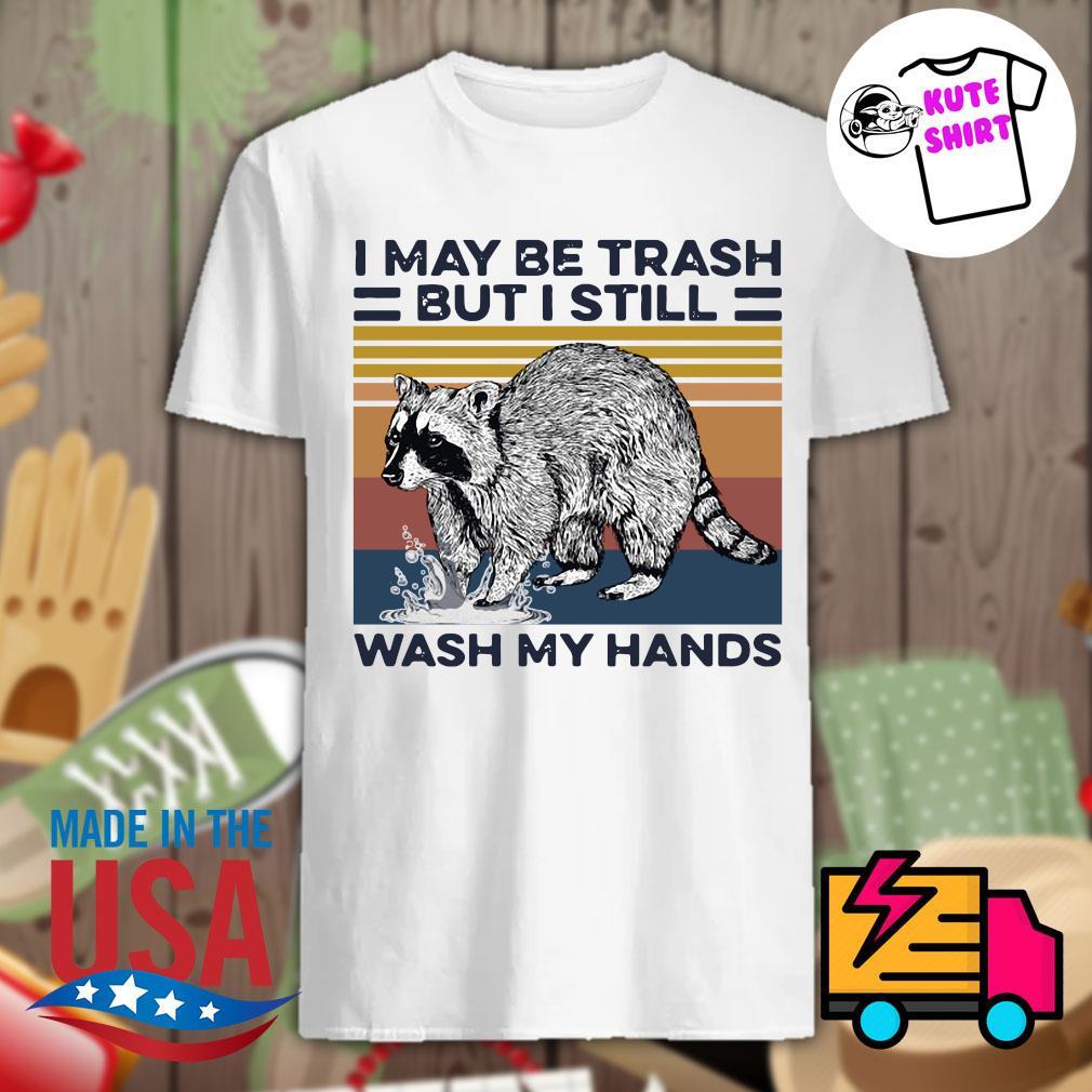 I may be trash but I still wash my hands shirt