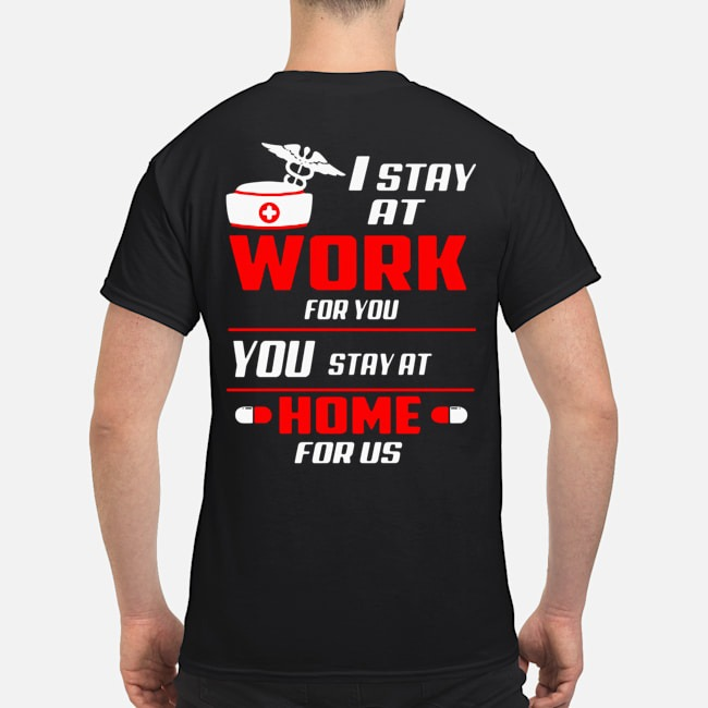 Nurse I stay at work for you you stay at home for us shirt, hoodie, tank top, sweater and long sleeve t-shirt