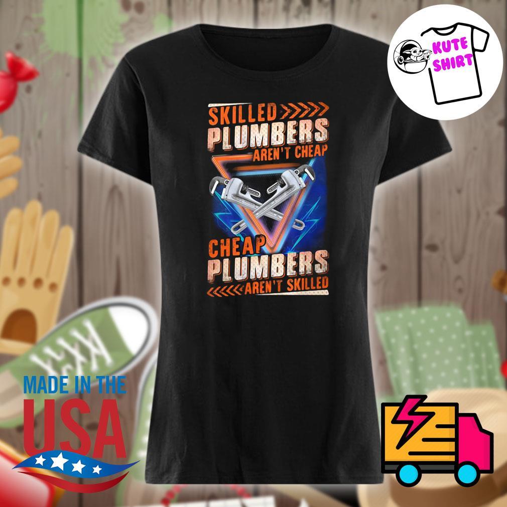 Skilled Plumbers aren't Cheap s Ladies t-shirt