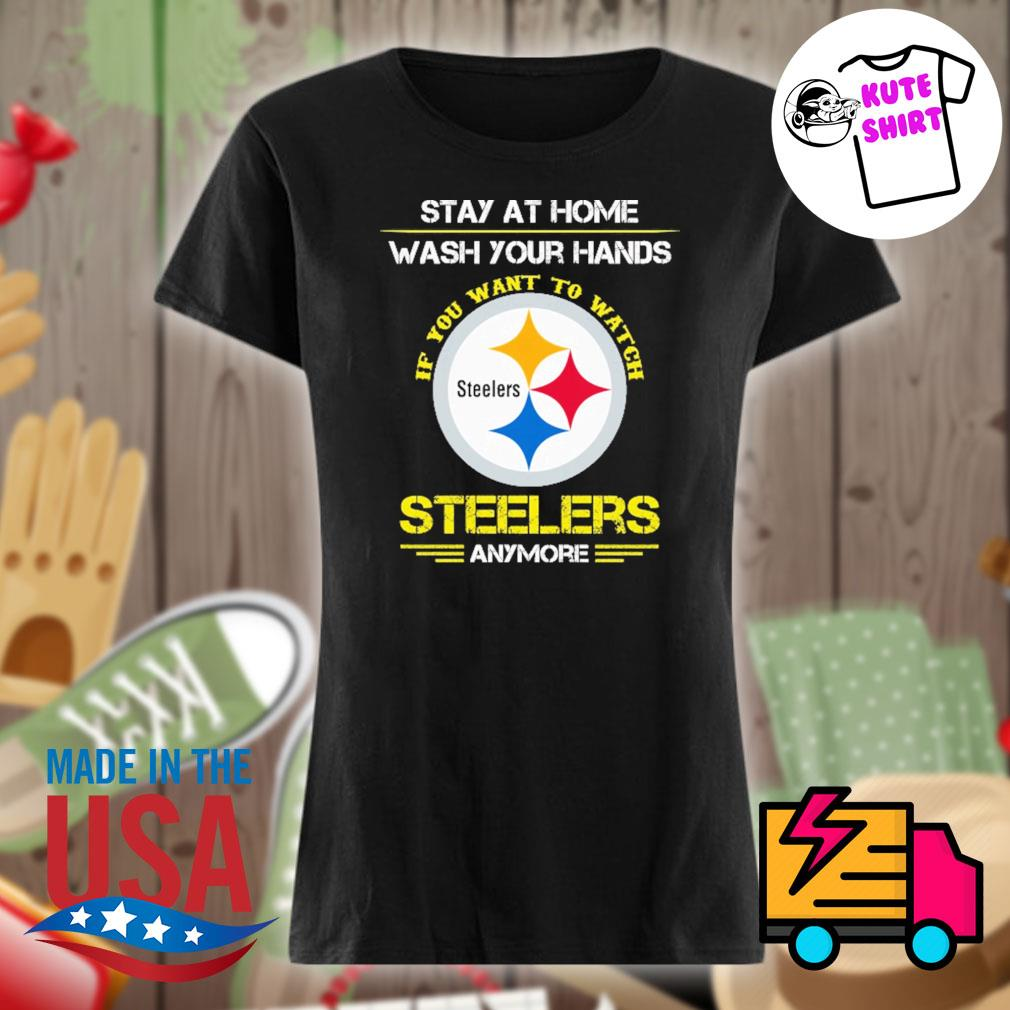 Stay at home wash your hands if you want to watch Steelers anymore s Ladies t-shirt