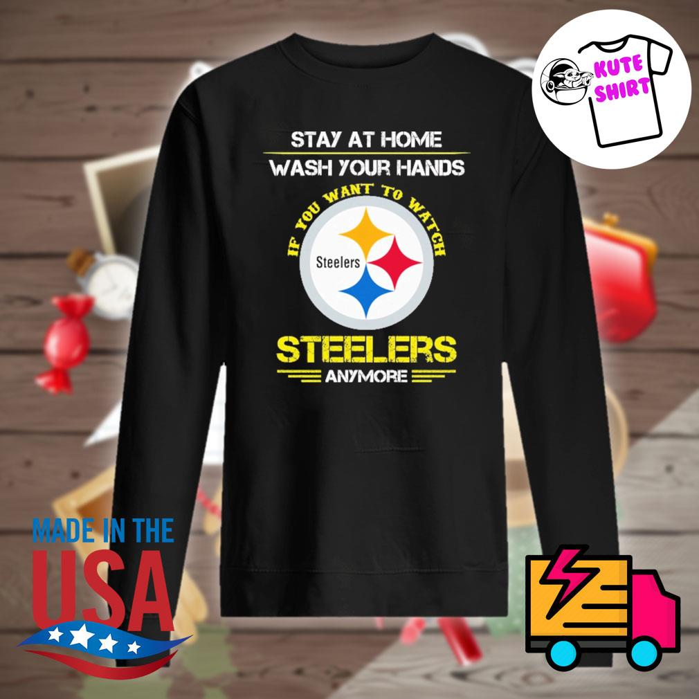 Stay at home wash your hands if you want to watch Steelers anymore s Sweater