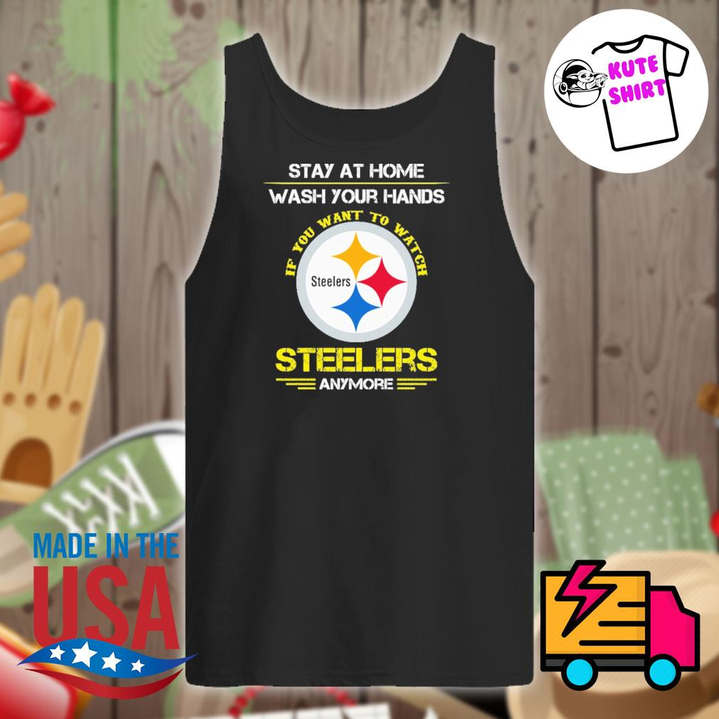 Stay at home wash your hands if you want to watch Steelers anymore s Tank-top