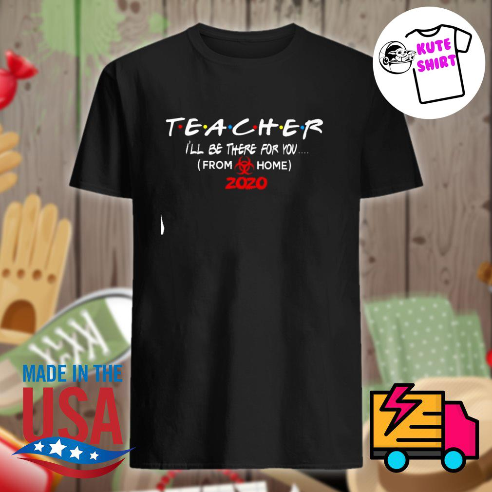 Teacher I'll be there for you from home 2020 shirt
