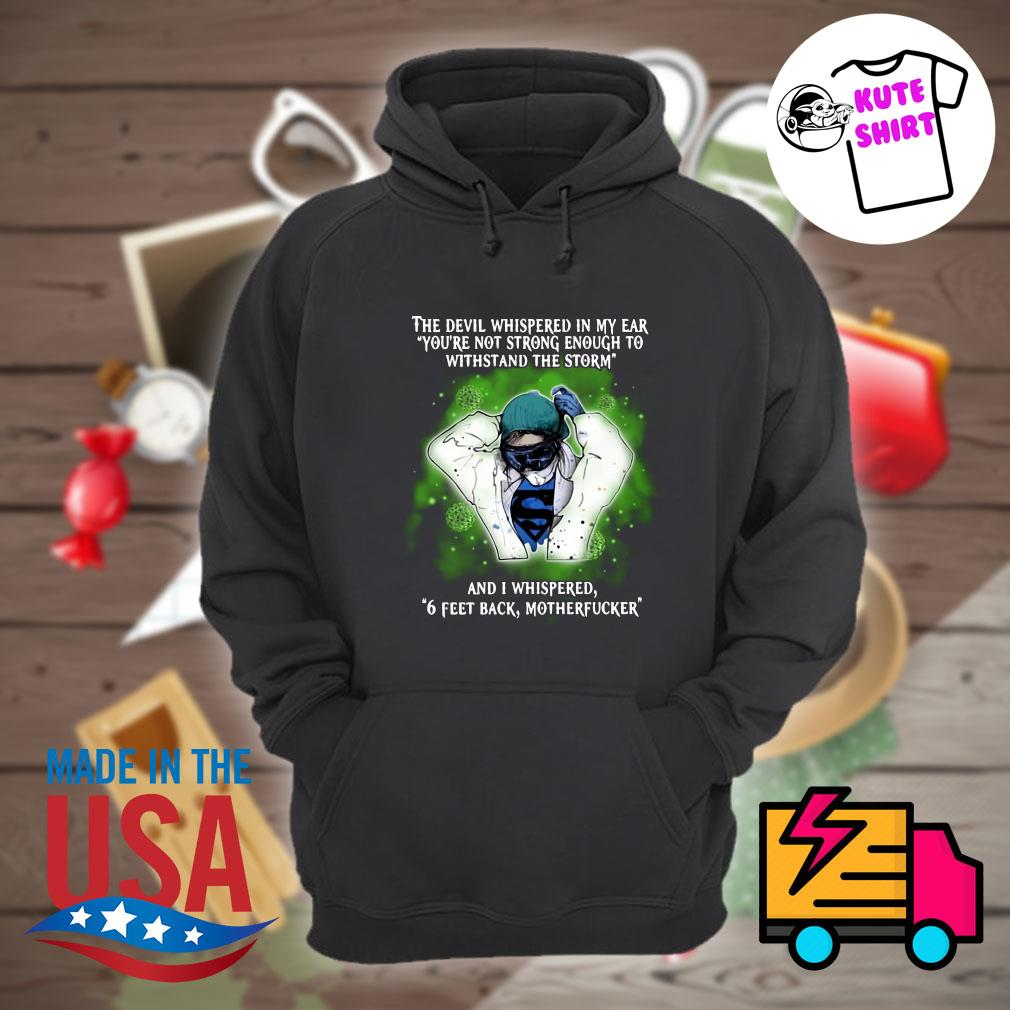 The devil whispered in my ear you're not strong enough to withstand the storm and I whispered 6 feet back motherfucker s Hoodie