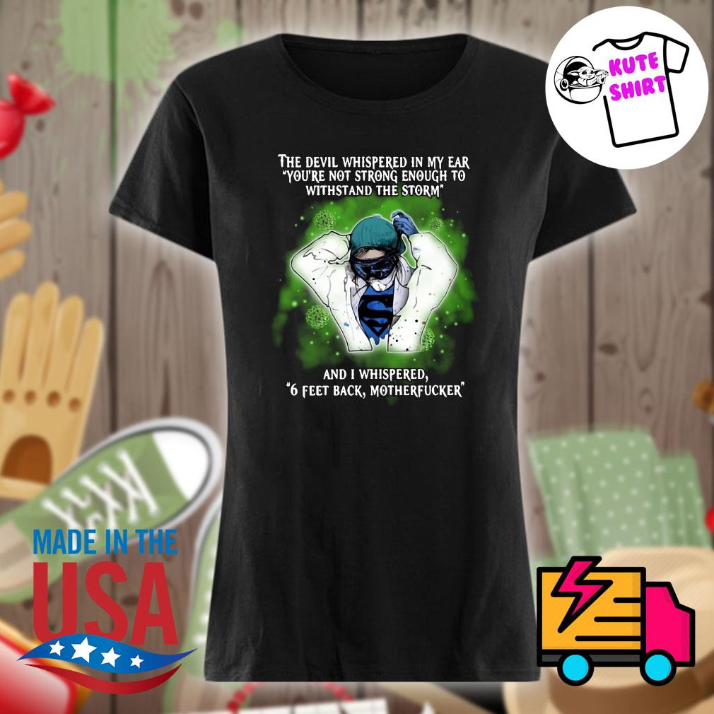 The devil whispered in my ear you're not strong enough to withstand the storm and I whispered 6 feet back motherfucker s Ladies t-shirt