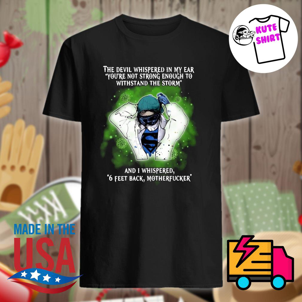 The devil whispered in my ear you're not strong enough to withstand the storm and I whispered 6 feet back motherfucker shirt