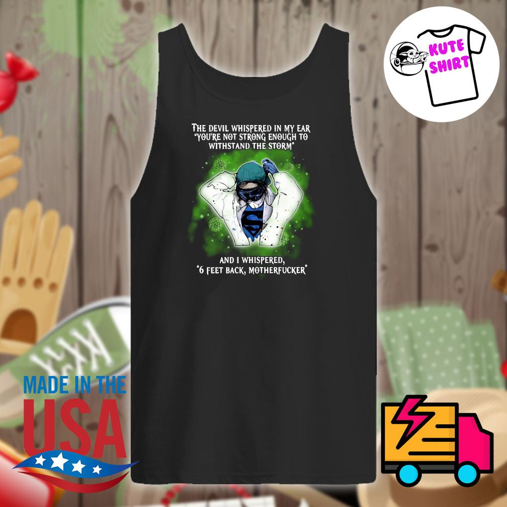The devil whispered in my ear you're not strong enough to withstand the storm and I whispered 6 feet back motherfucker s Tank-top