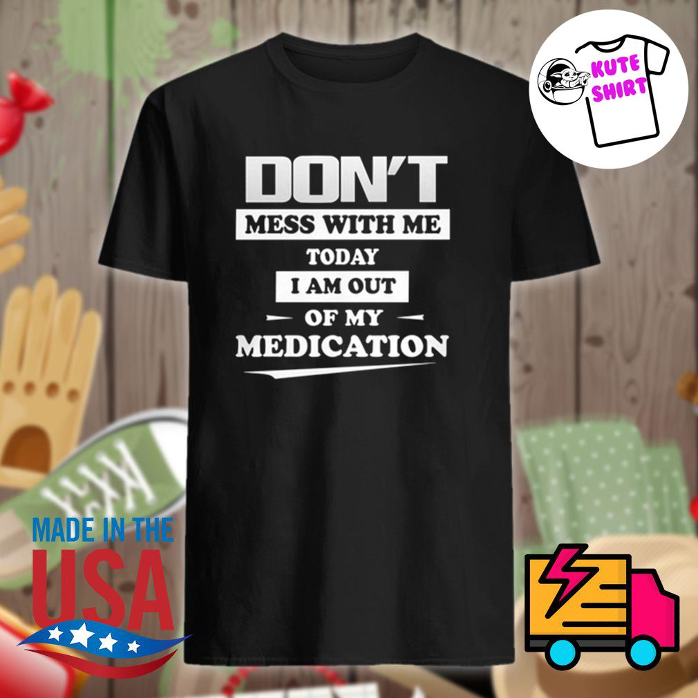 Don't mess with me today I am out of my medication shirt
