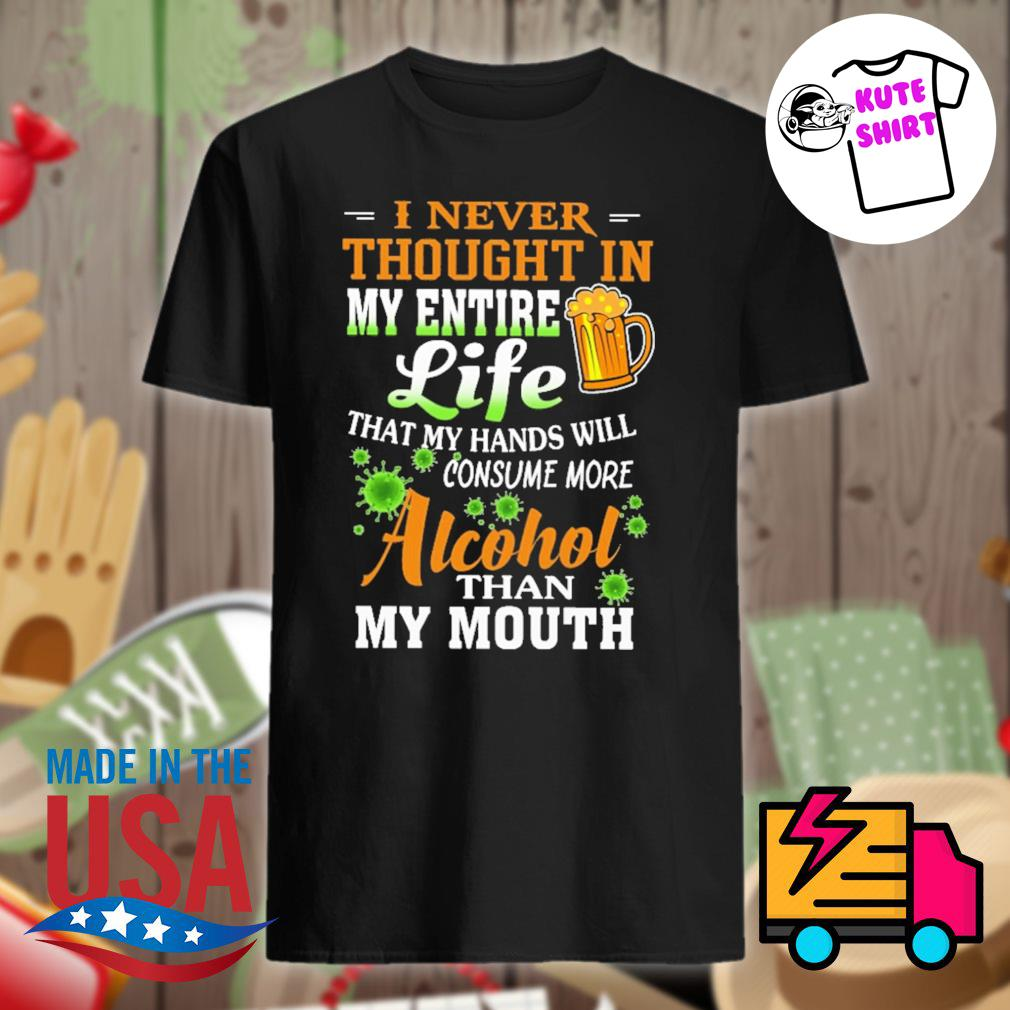I never thought in my entire life that my hands will consume more alcohol than my mouth shirt