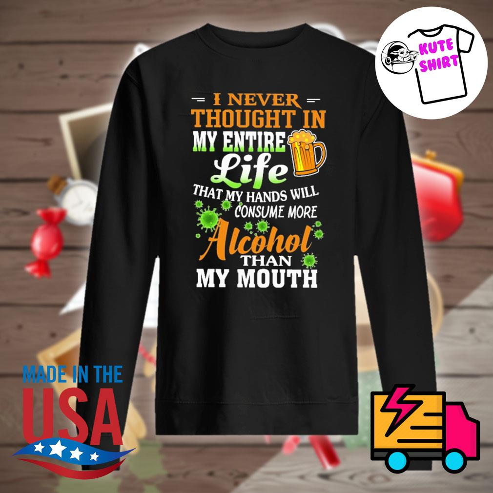 I never thought in my entire life that my hands will consume more alcohol than my mouth s Sweater