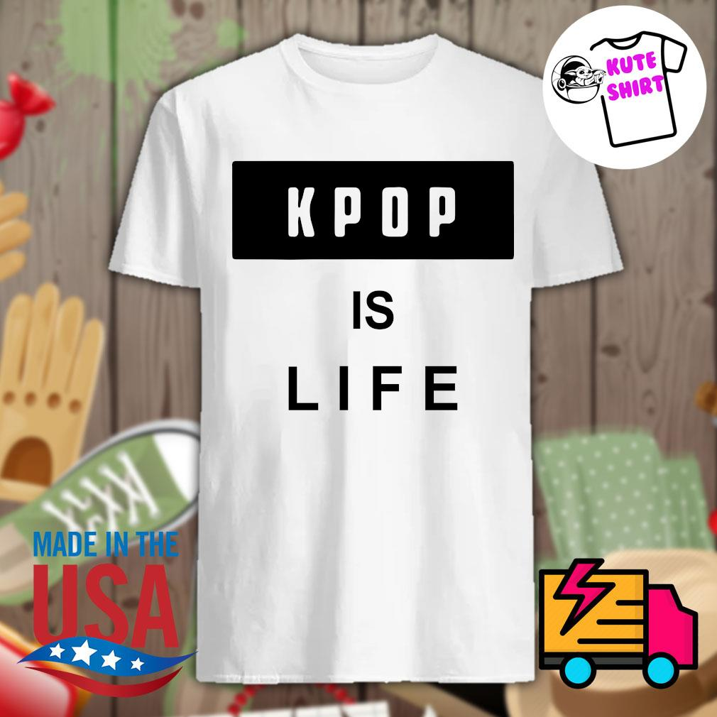 Kpop is life shirt