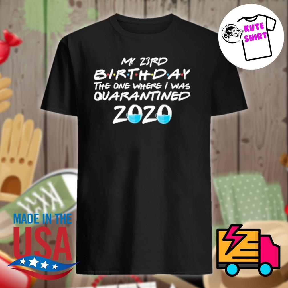 My 23rd birthday the one where I was quarantined 2020 shirt