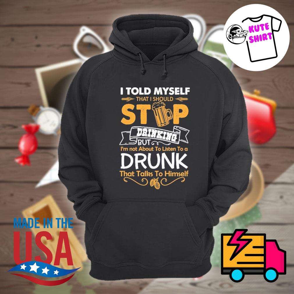 I told myself that I should stop drinking but I'm not about to listen to a drunk that talks to himself s Hoodie