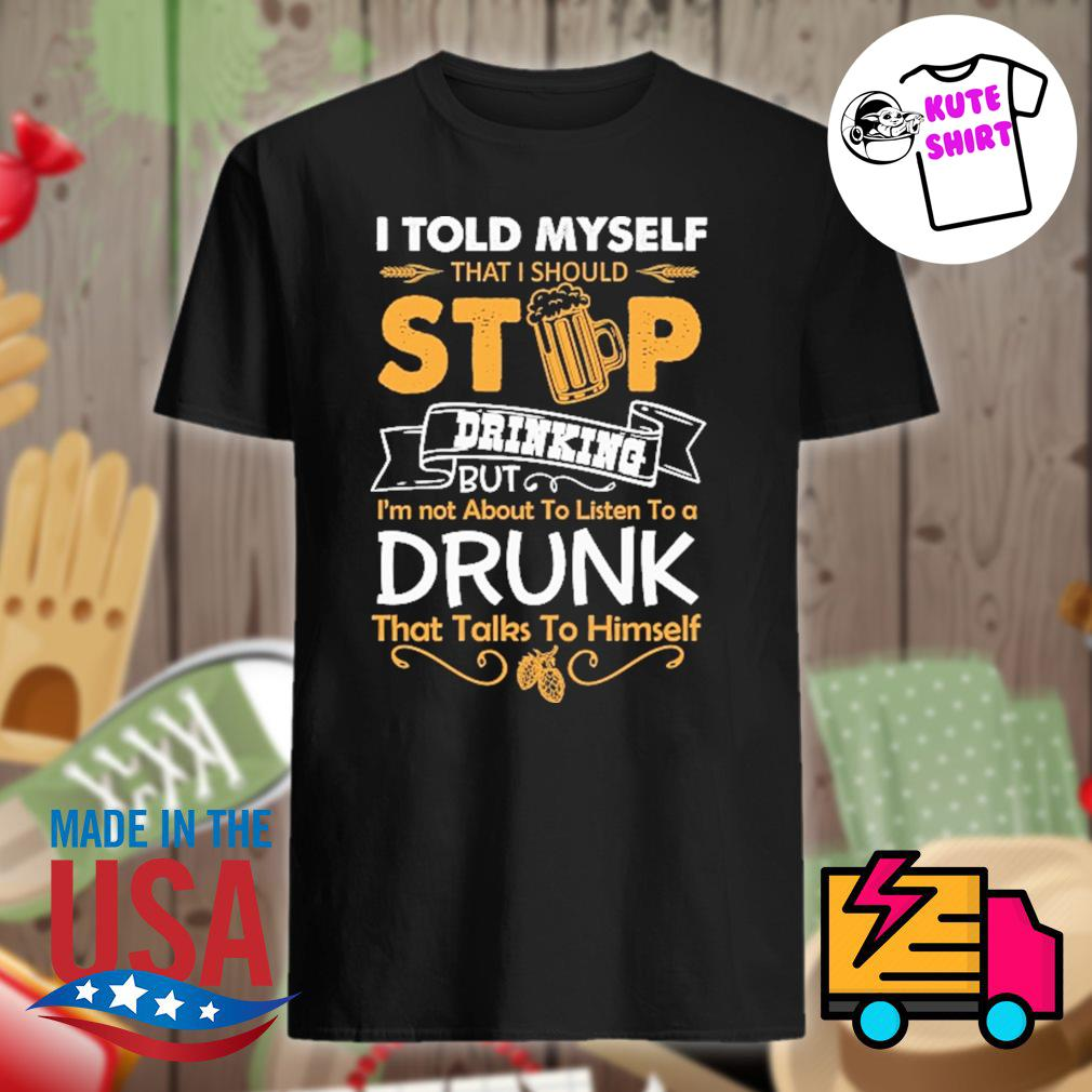 I told myself that I should stop drinking but I'm not about to listen to a drunk that talks to himself shirt