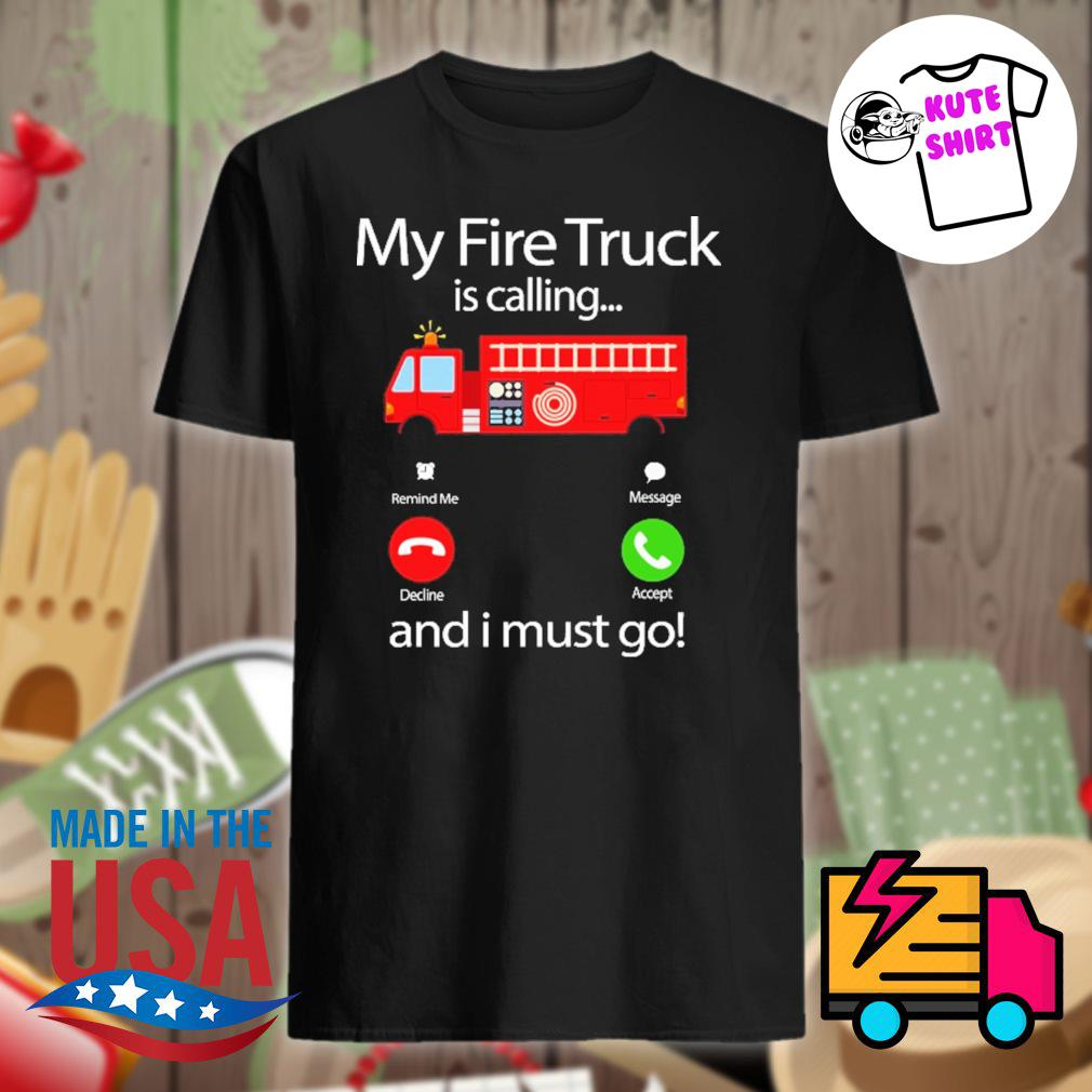 My fire Truck is calling and I must go shirt