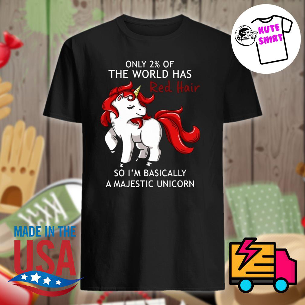 Unicorn only 2% of the world has Red Hair so I'm basically a Majestic unicorn shirt