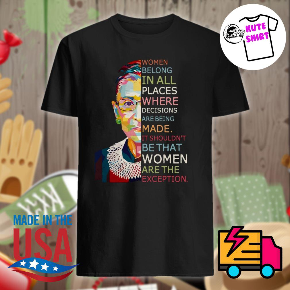 Women belong in all places where decisions are being made it shouldn't be that women are the exception Ruth Bader Ginsburg shirt