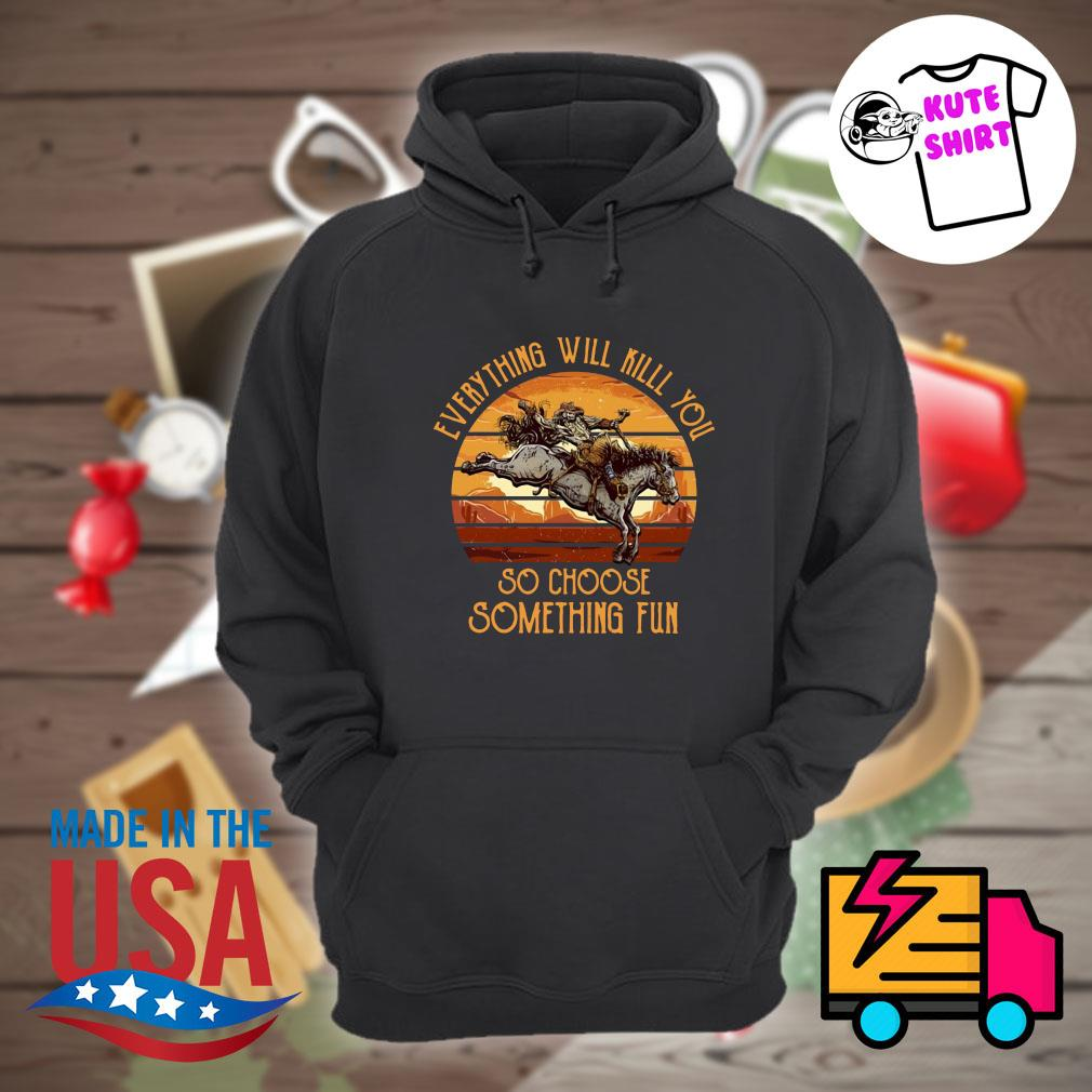 Horse everything will kill you so choose something fun vintage s Hoodie