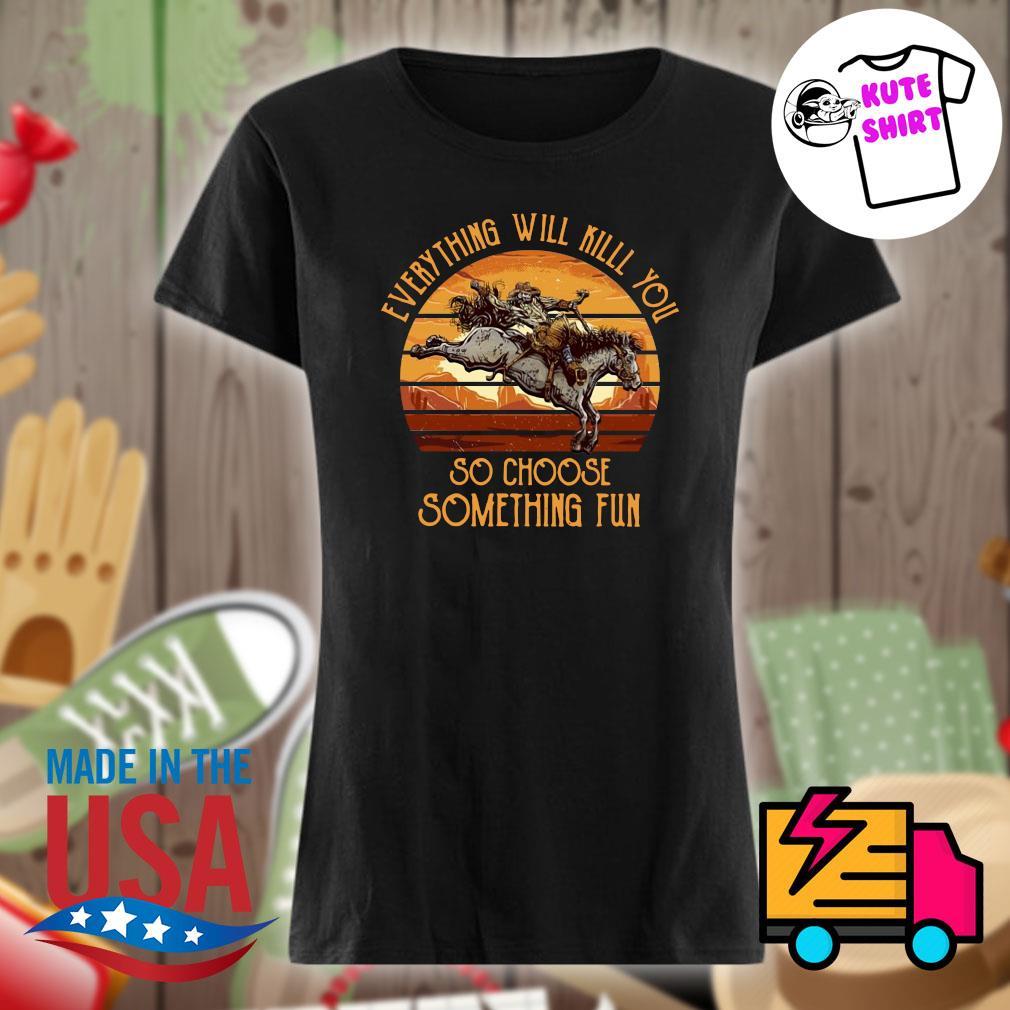 Horse everything will kill you so choose something fun vintage s Ladies t-shirt