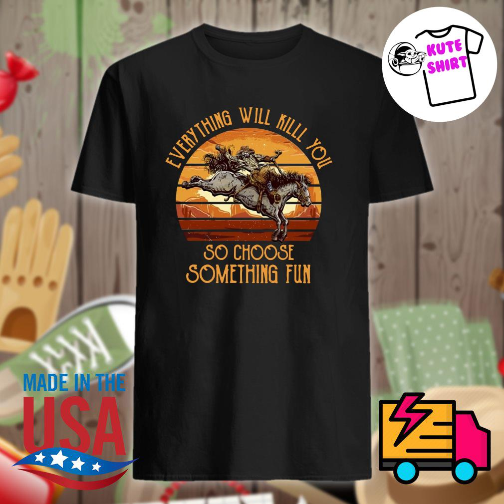 Horse everything will kill you so choose something fun vintage shirt