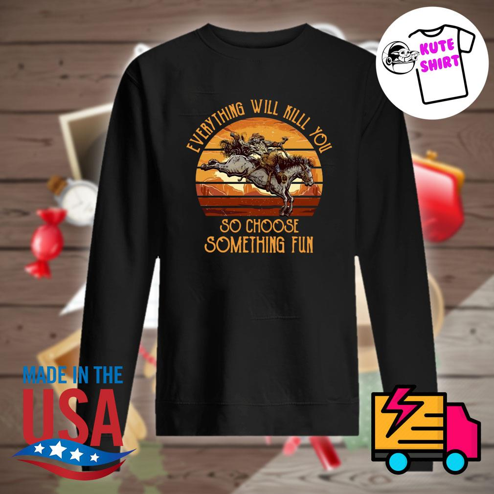 Horse everything will kill you so choose something fun vintage s Sweater