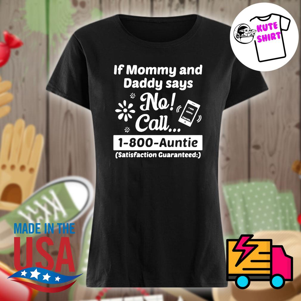If mommy and daddy says no call 1-800-auntie satisfaction guaranteed s Ladies t-shirt