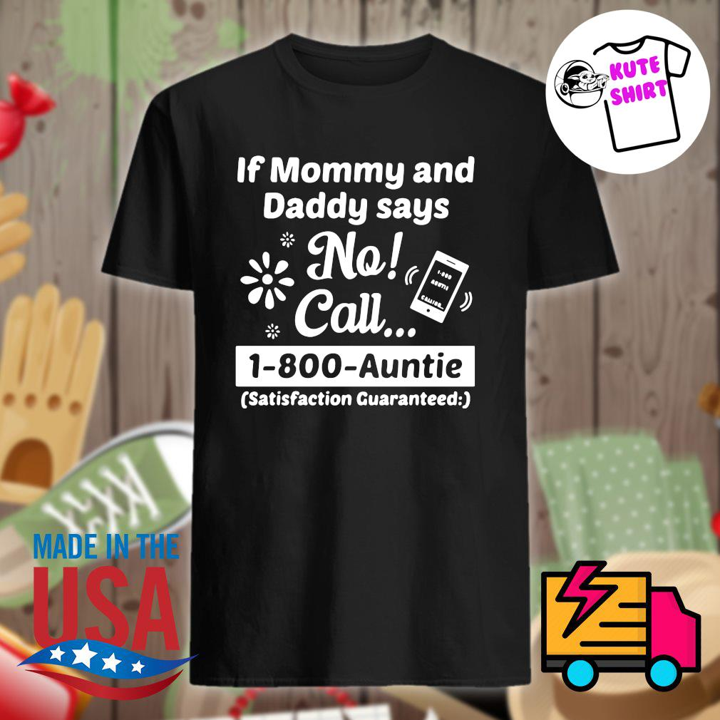 If mommy and daddy says no call 1-800-auntie satisfaction guaranteed shirt