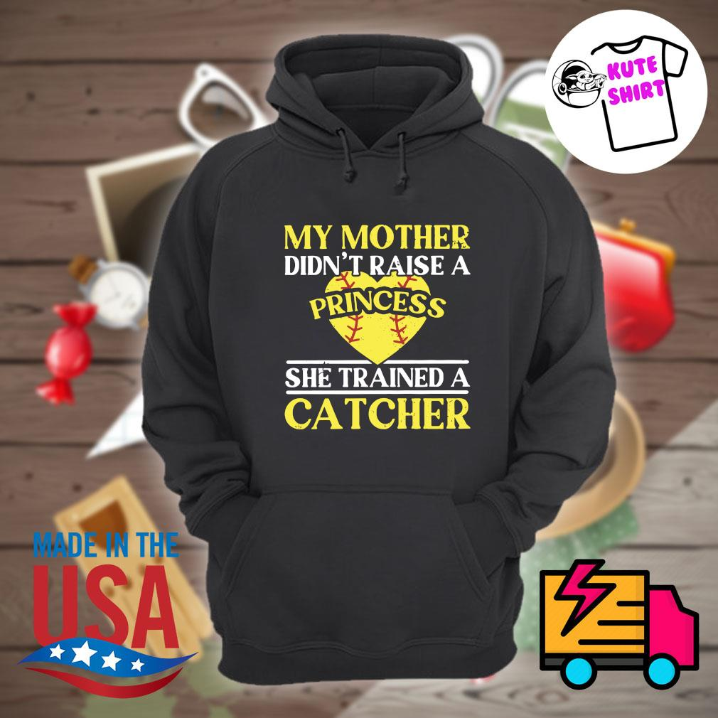 My mother didn't raise a princess he trained a Catcher s Hoodie