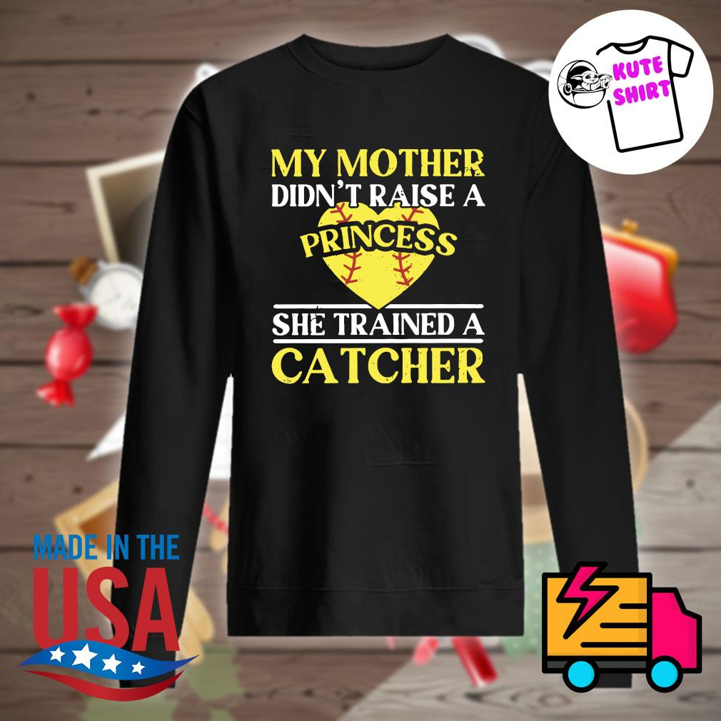 My mother didn't raise a princess he trained a Catcher s Sweater