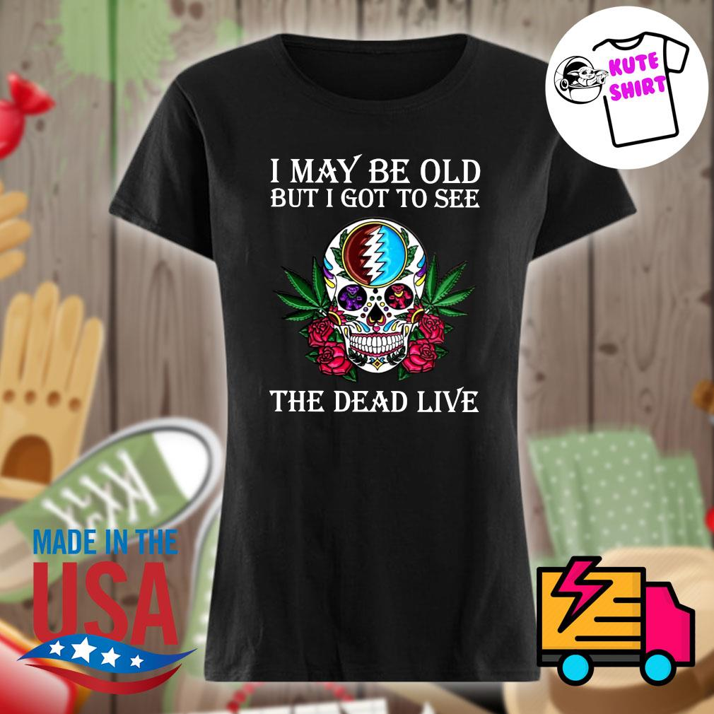 Skull Grateful I may be old but I got to see the Dead live s Ladies t-shirt