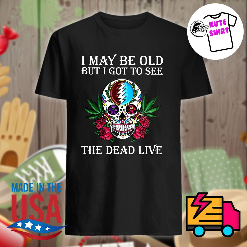 Skull Grateful I may be old but I got to see the Dead live shirt