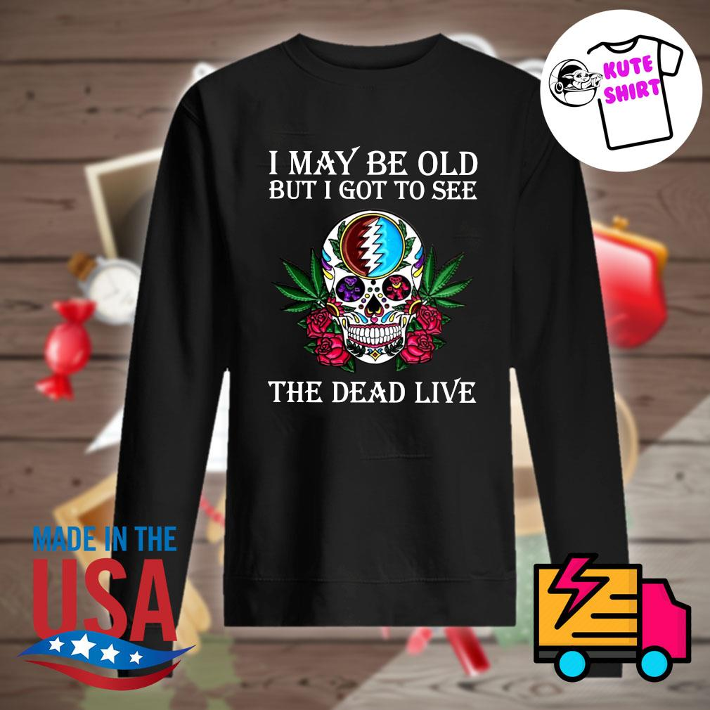 Skull Grateful I may be old but I got to see the Dead live s Sweater