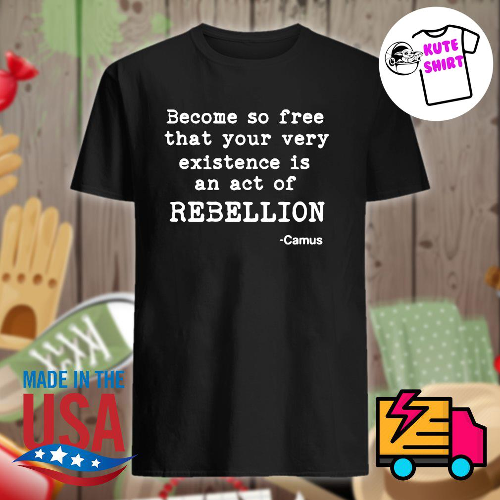 Albert Camus become so free that your very existence is an act of rebellion shirt