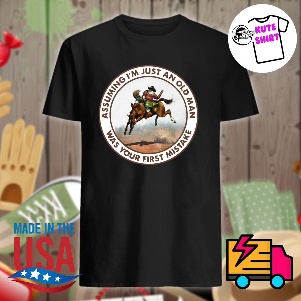 Horse assuming I'm just an old man was your first mistake shirt