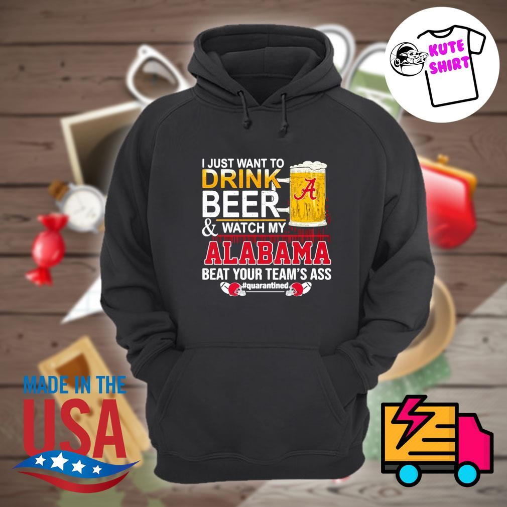 I just want to drink beer and watch my Alabama beat your team's ass Quarantined 52 24 Ohio State s Hoodie
