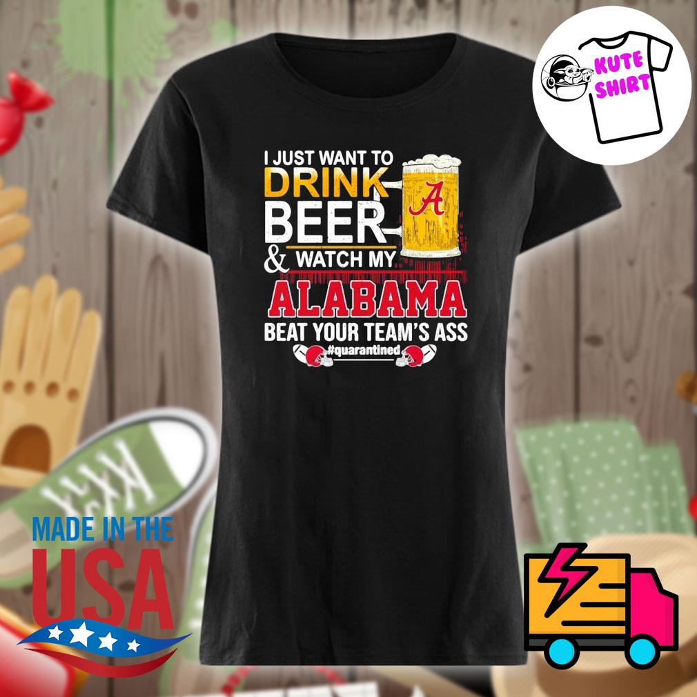 I just want to drink beer and watch my Alabama beat your team's ass Quarantined 52 24 Ohio State s Ladies t-shirt