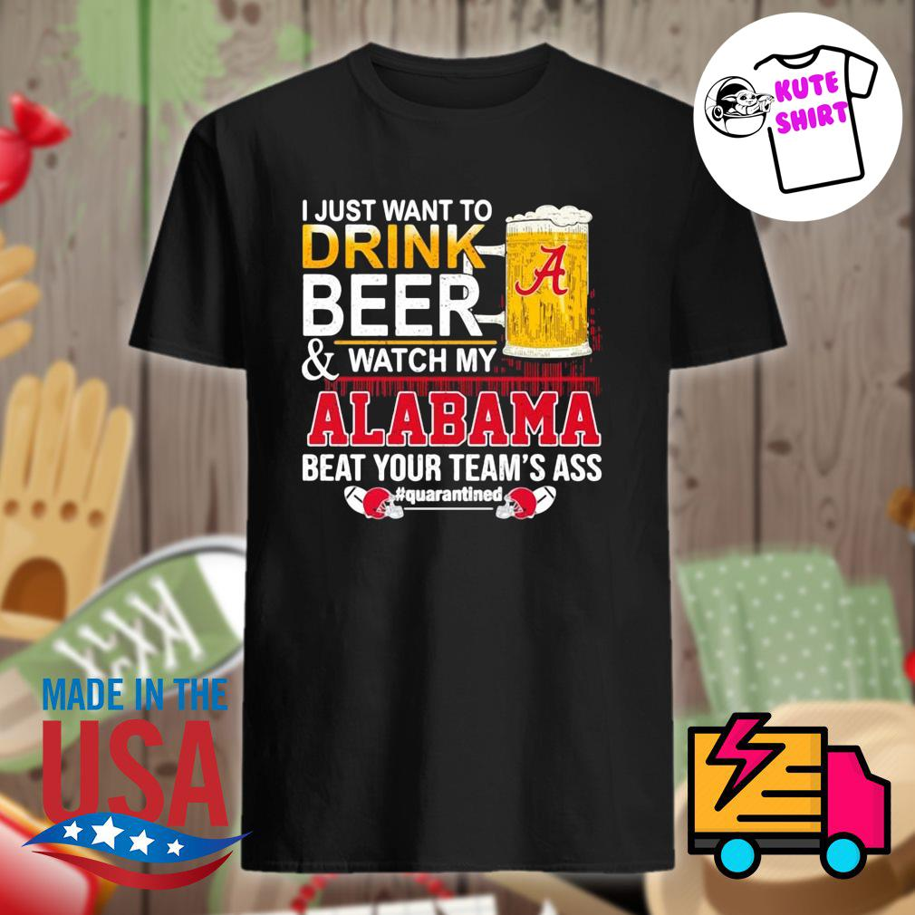 I just want to drink beer and watch my Alabama beat your team's ass Quarantined 52 24 Ohio State shirt