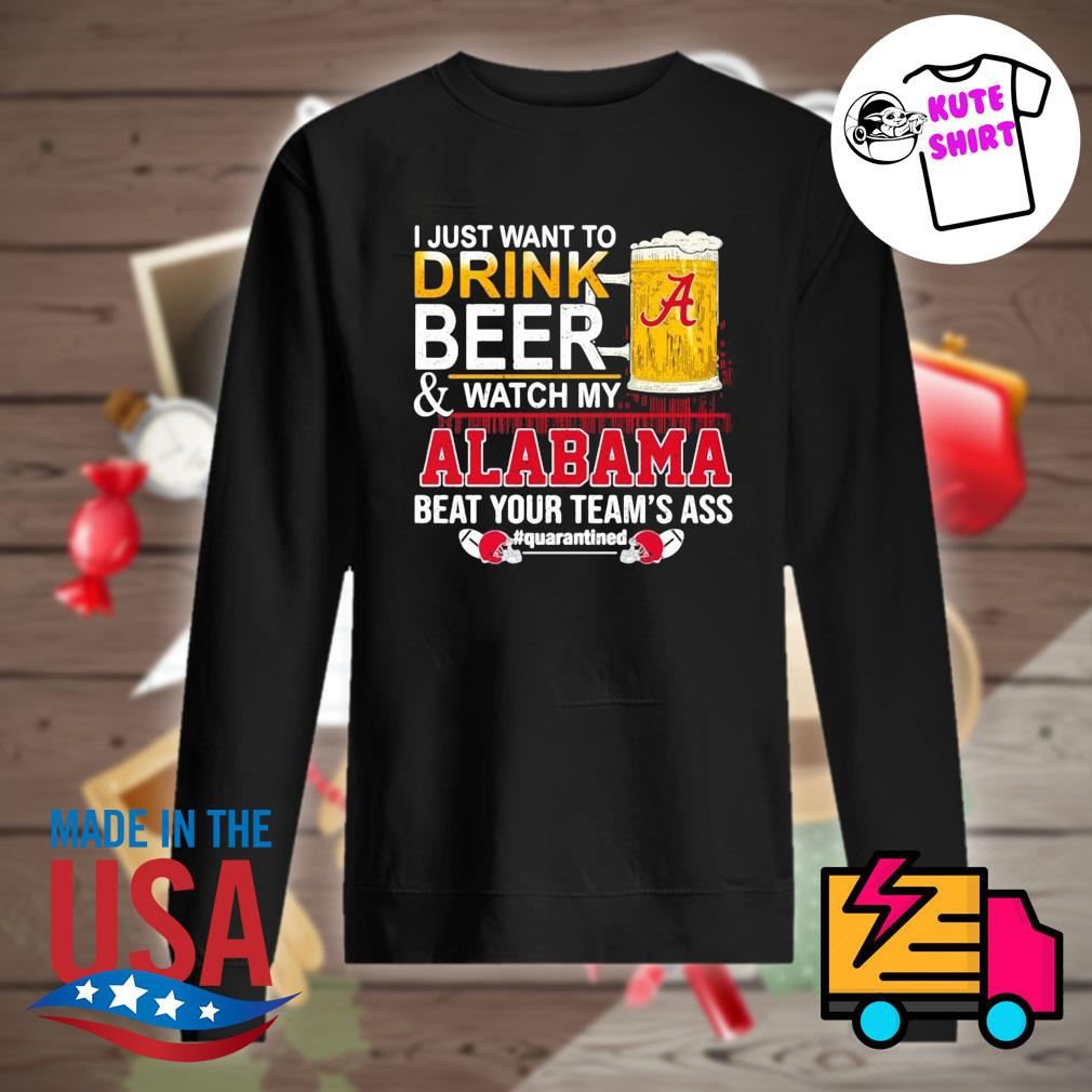 I just want to drink beer and watch my Alabama beat your team's ass Quarantined 52 24 Ohio State s Sweater